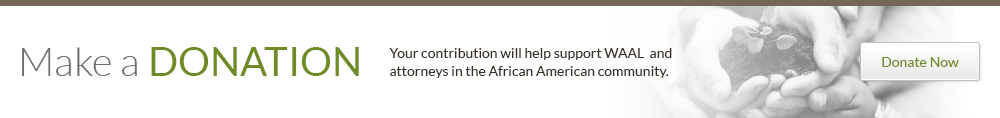 Your contribution will help support WAAL  and  attorneys in the African American community.